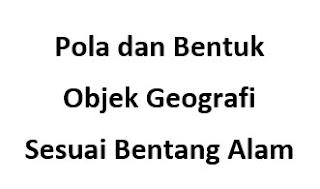 Pola dan Bentuk Objek Geografi Sesuai Bentang Alam