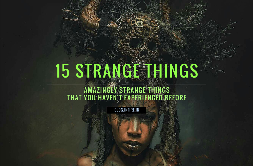 15 Amazingly Strange Things that you Haven't Experienced Before