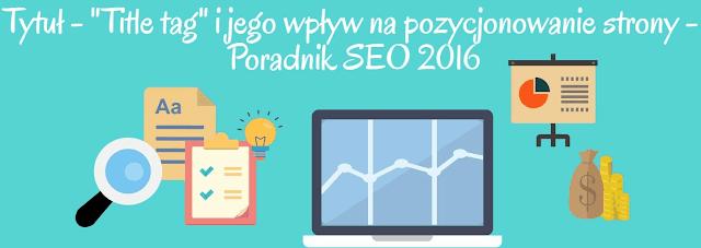 Title tag - jak tytuł wpływa na pozycjonowaną stronę - SEO poradnik 2016