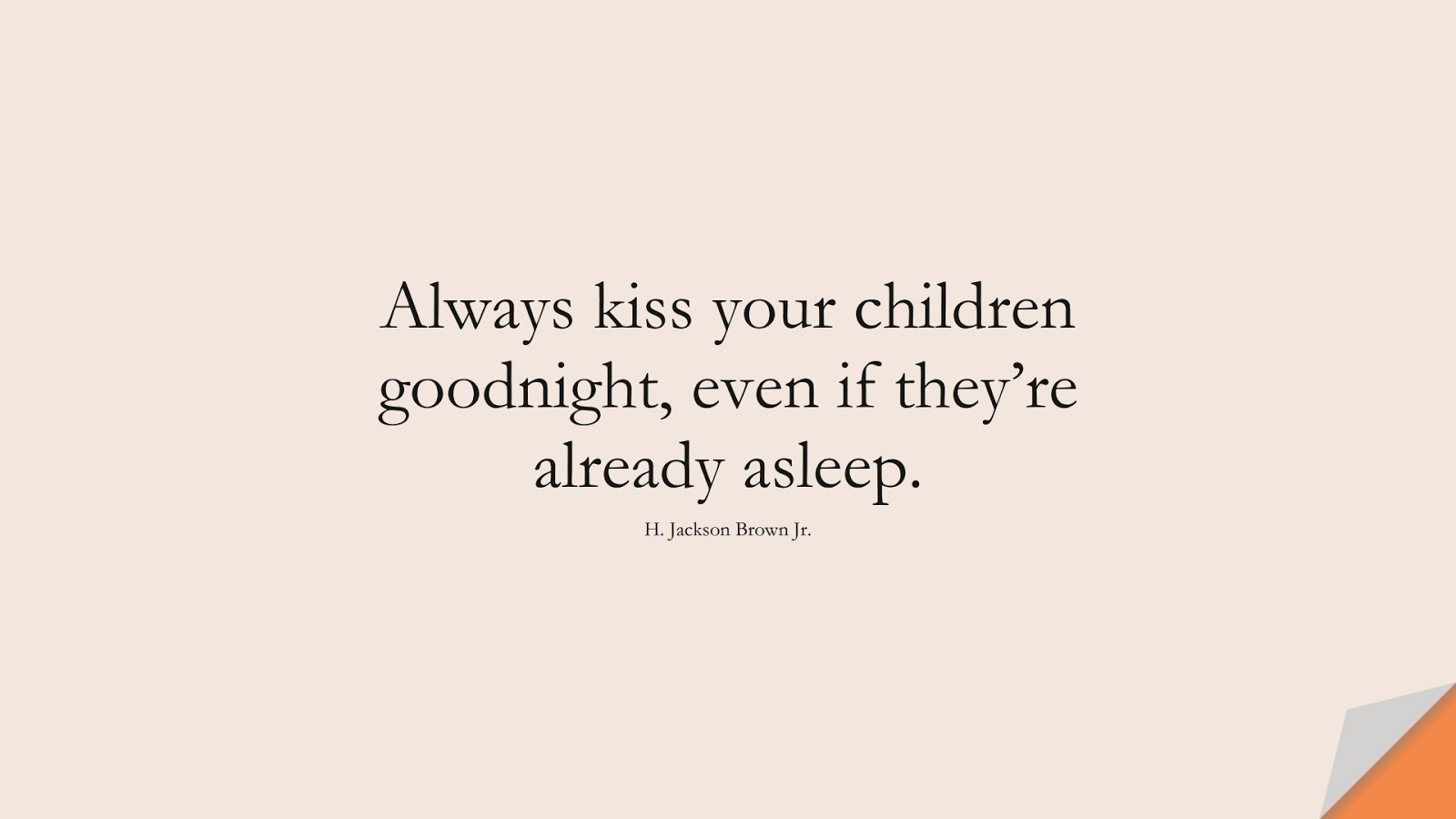 Always kiss your children goodnight, even if they're already asleep. (H. Jackson Brown Jr.);  #FamilyQuotes