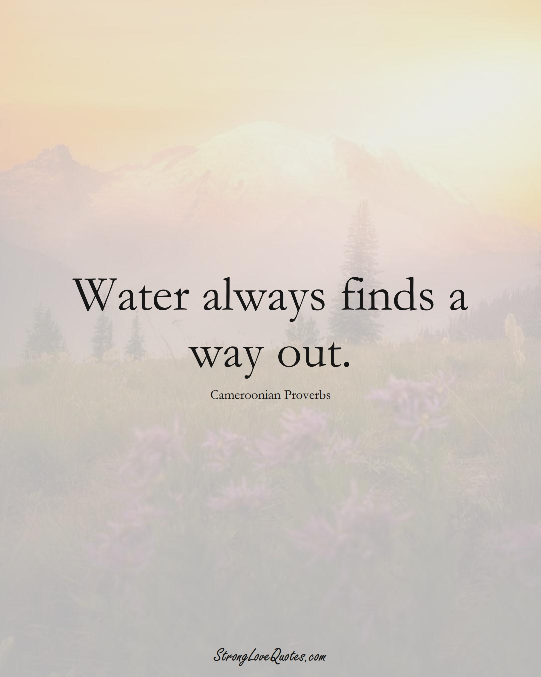 Water always finds a way out. (Cameroonian Sayings);  #AfricanSayings