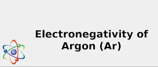 Electronegativity of Argon (Ar) [& Uses, Discovery ...