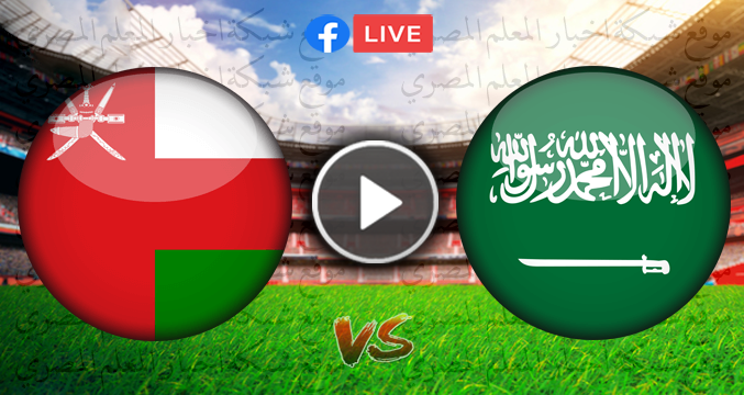 لايف يوتيوب مشاهدة مباراة السعودية وسلطنة عمان بث مباشر بتاريخ 7-9-2021 في تصفيات آسيا المؤهلة لكأس العالم 2022 الأن