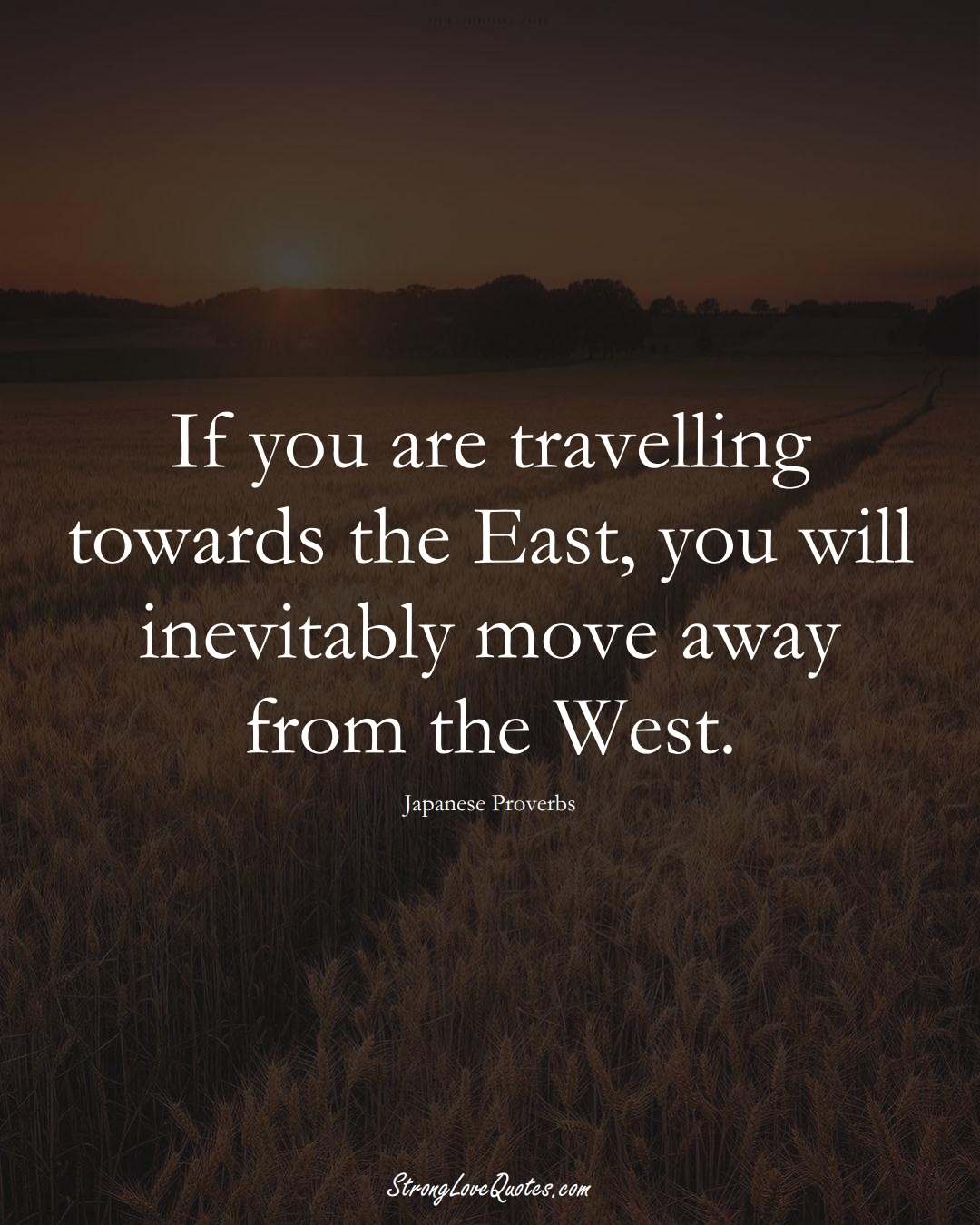 If you are travelling towards the East, you will inevitably move away from the West. (Japanese Sayings);  #AsianSayings