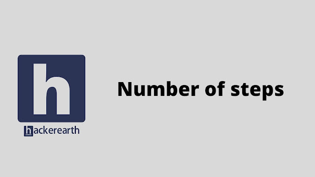 hackerEarth Number of steps problem solution