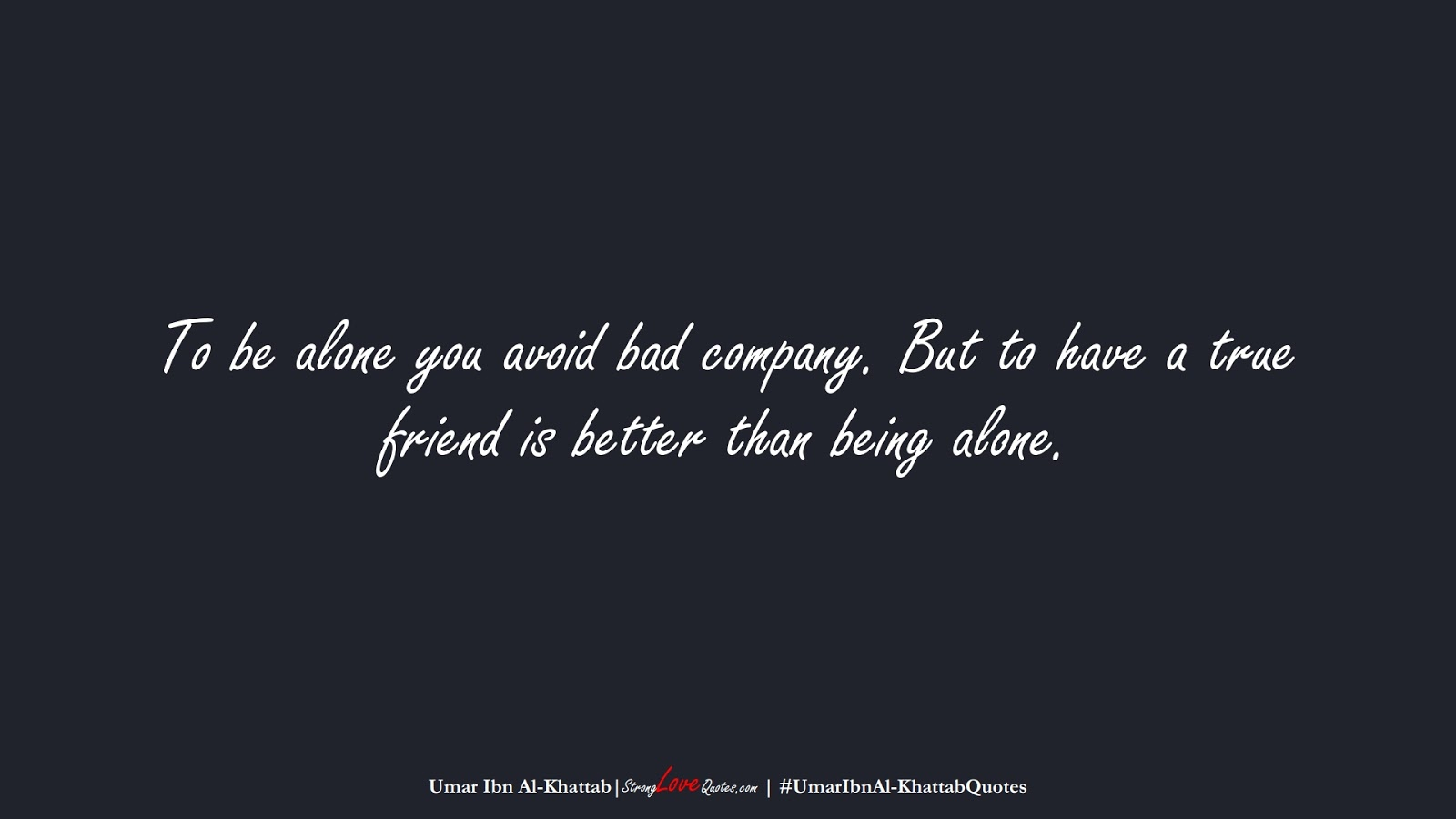To be alone you avoid bad company. But to have a true friend is better than being alone. (Umar Ibn Al-Khattab);  #UmarIbnAl-KhattabQuotes