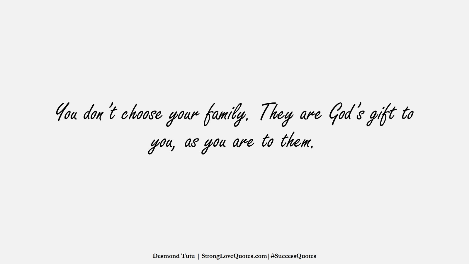 You don't choose your family. They are God's gift to you, as you are to them. (Desmond Tutu);  #SuccessQuotes
