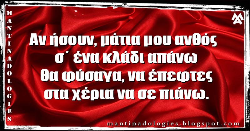 Μαντινάδα - Αν ήσουν, μάτια μου, ανθός  σ΄ ένα κλάδι απάνω θα φύσαγα, να έπεφτες, στα χέρια να σε πιάνω.