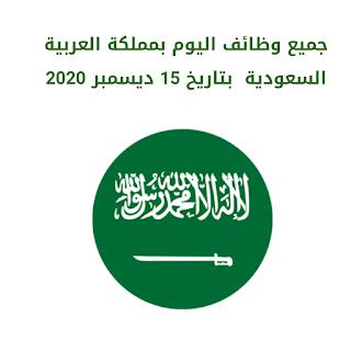 جميع وظائف اليوم بمملكة العربية السعودية  بتاريخ 15 ديسمبر 2020