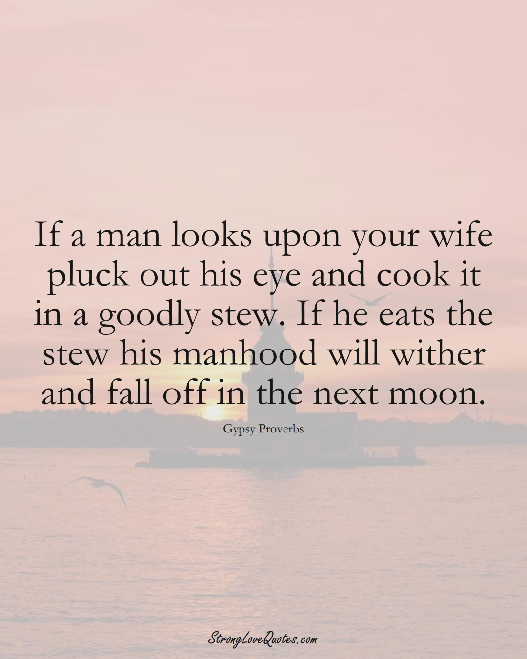 If a man looks upon your wife pluck out his eye and cook it in a goodly stew. If he eats the stew his manhood will wither and fall off in the next moon. (Gypsy Sayings);  #aVarietyofCulturesSayings
