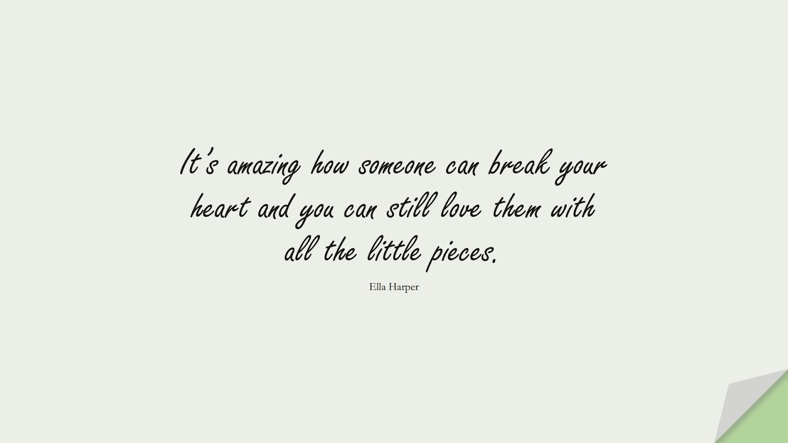 It's amazing how someone can break your heart and you can still love them with all the little pieces. (Ella Harper);  #SadLoveQuotes