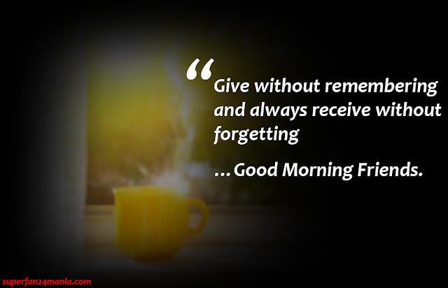 Give without remembering and always receive without forgetting…Good Morning Friends.