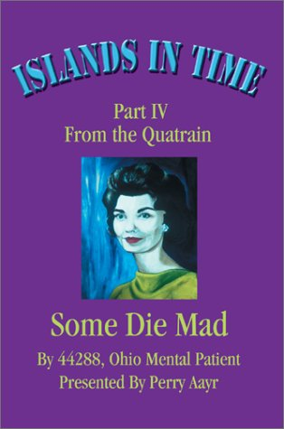 Islands In Time  Part IV From the Quatrain Some Die Mad by Presented by Perry Aayr, 44288 Ohio Ment
