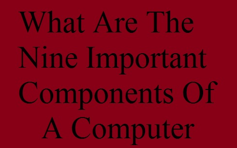 What Are The Nine Important Components Of A Computer
