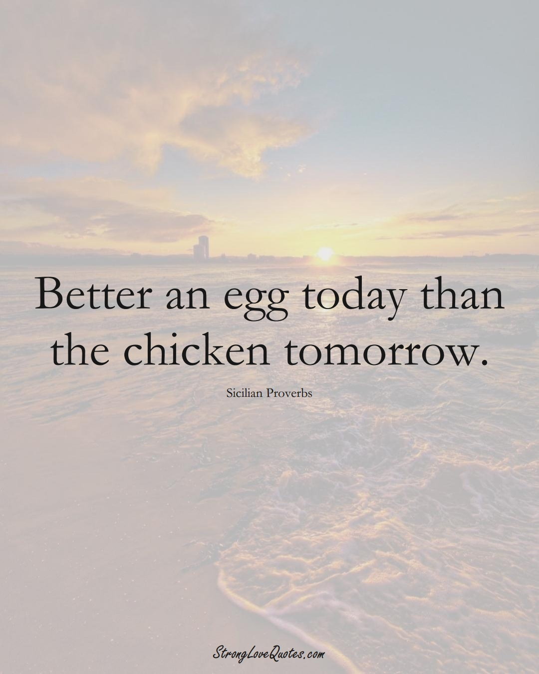 Better an egg today than the chicken tomorrow. (Sicilian Sayings);  #EuropeanSayings
