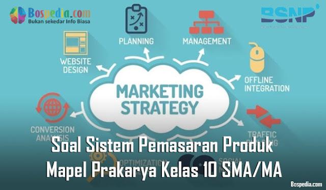 Soal Sistem Pemasaran Produk Mapel Prakarya Kelas 10 SMA/MA