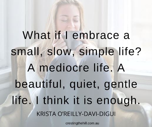 What if I embrace a small, slow, simple life? A mediocre life. A beautiful, quiet, gentle life. I think it is enough.