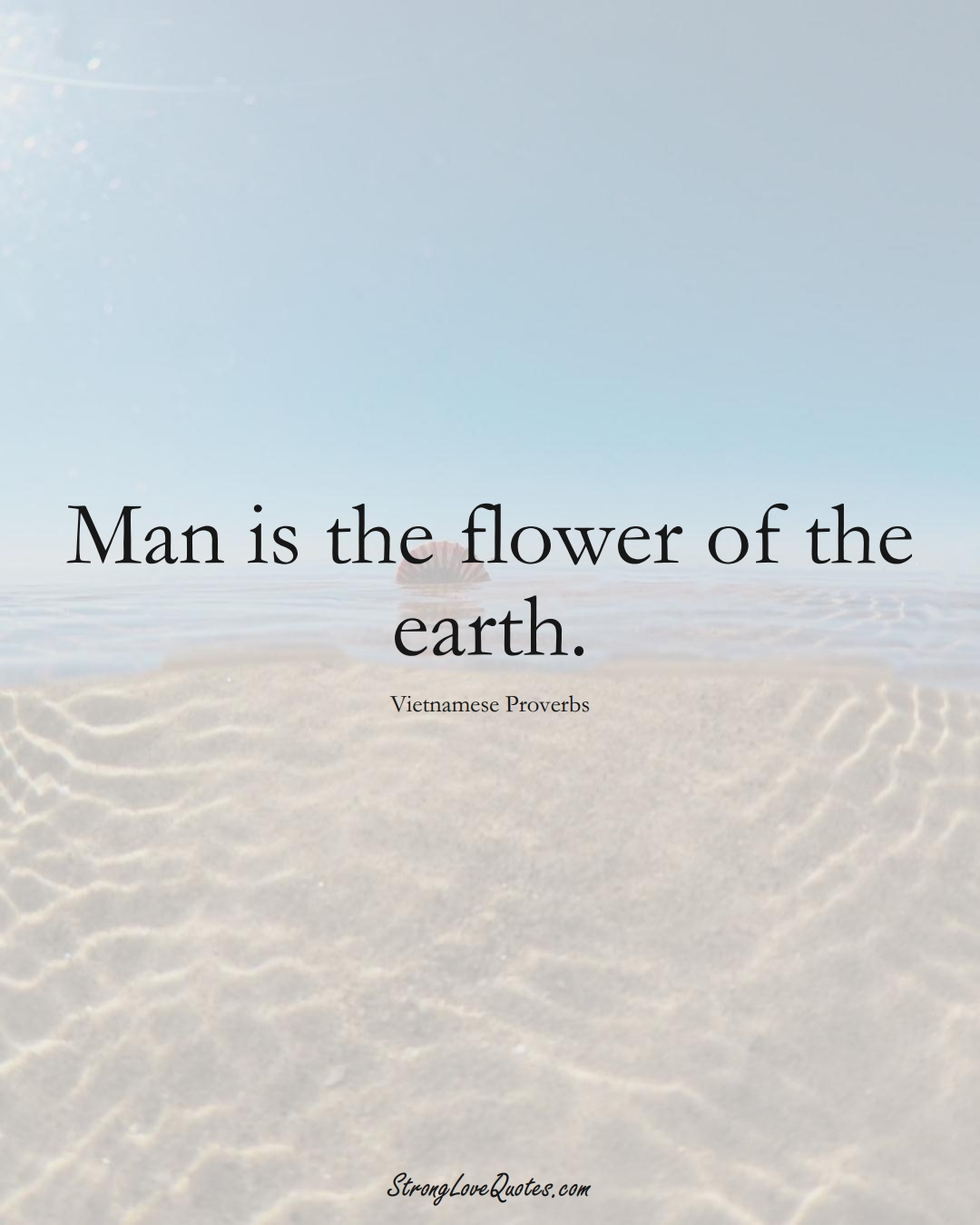 Man is the flower of the earth. (Vietnamese Sayings);  #AsianSayings