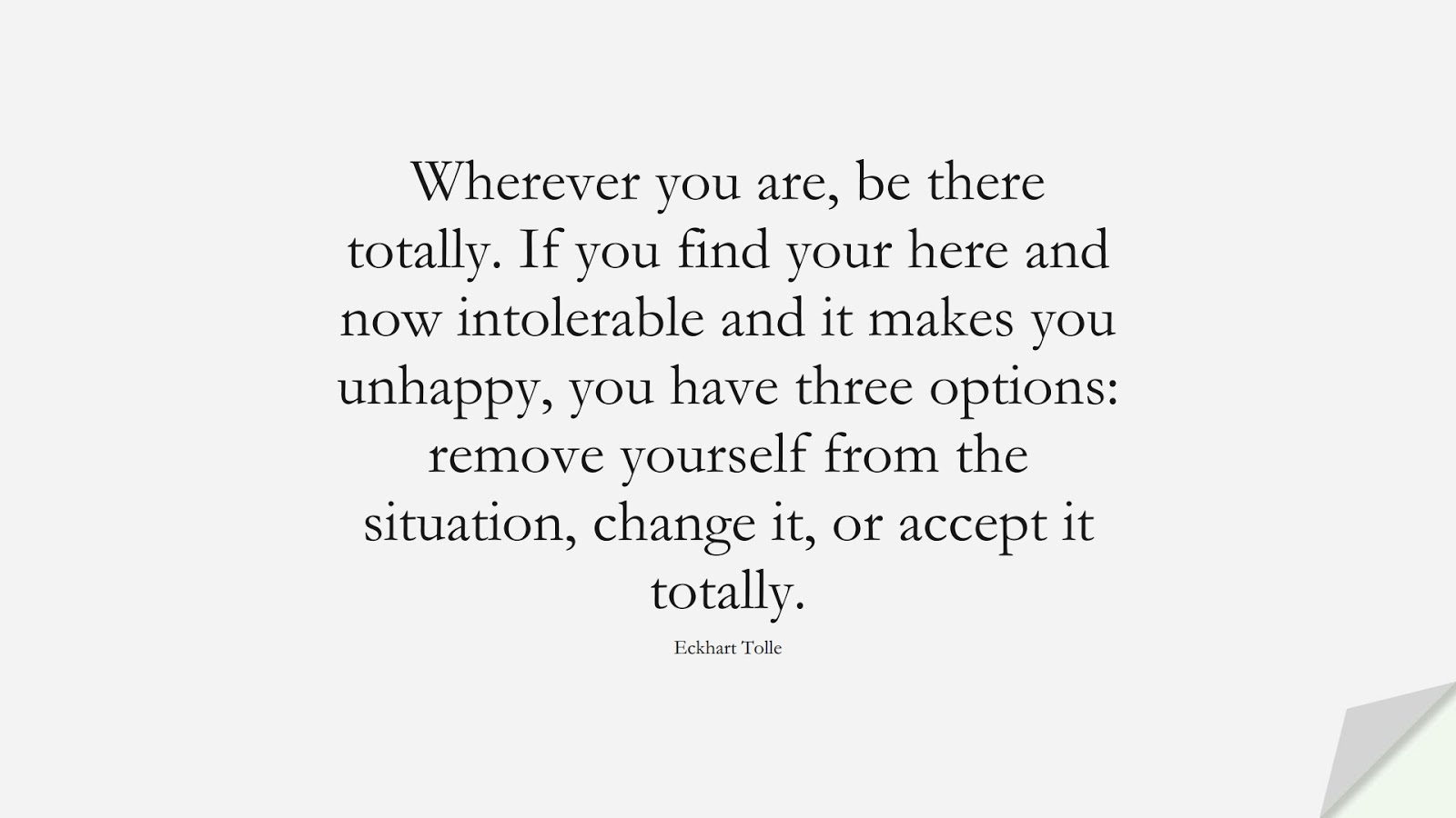 Wherever you are, be there totally. If you find your here and now intolerable and it makes you unhappy, you have three options: remove yourself from the situation, change it, or accept it totally. (Eckhart Tolle);  #AnxietyQuotes