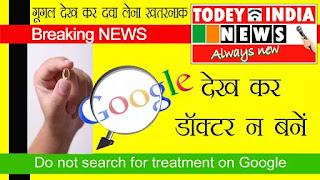 Do not search for treatment on Google, गूगल पर इलाज के बारे सर्च ना करें, Todey India News गूगल पर क्या सर्च न करें, गूगल पर क्या-क्या सर्च नहीं करना चाहिए, गूगल सर्च करें, गूगल देख कर डाक्टर ना बनें, गूगल डॉक्टर बनना हो सकता है खतरनाक