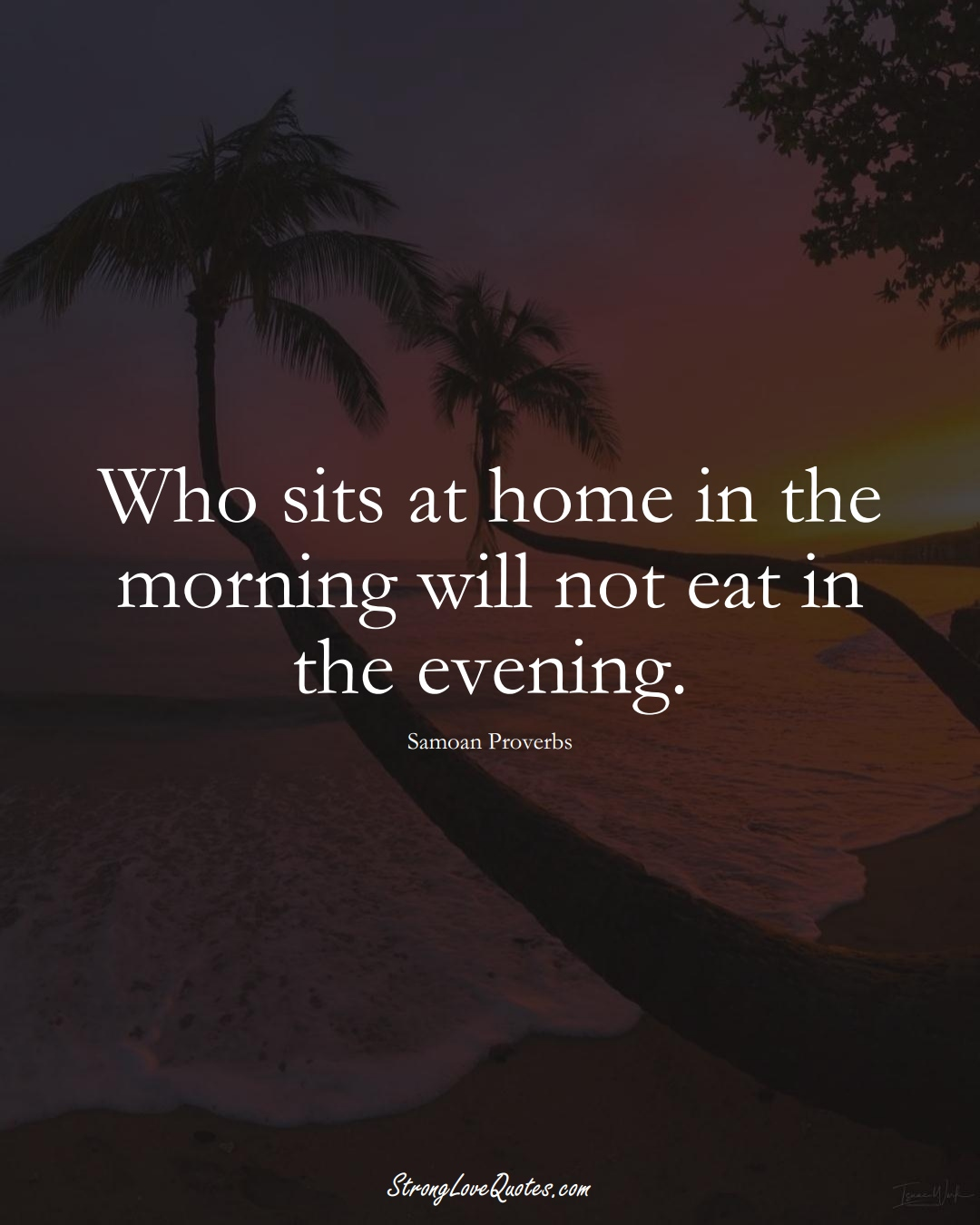 Who sits at home in the morning will not eat in the evening. (Samoan Sayings);  #AustralianSayings