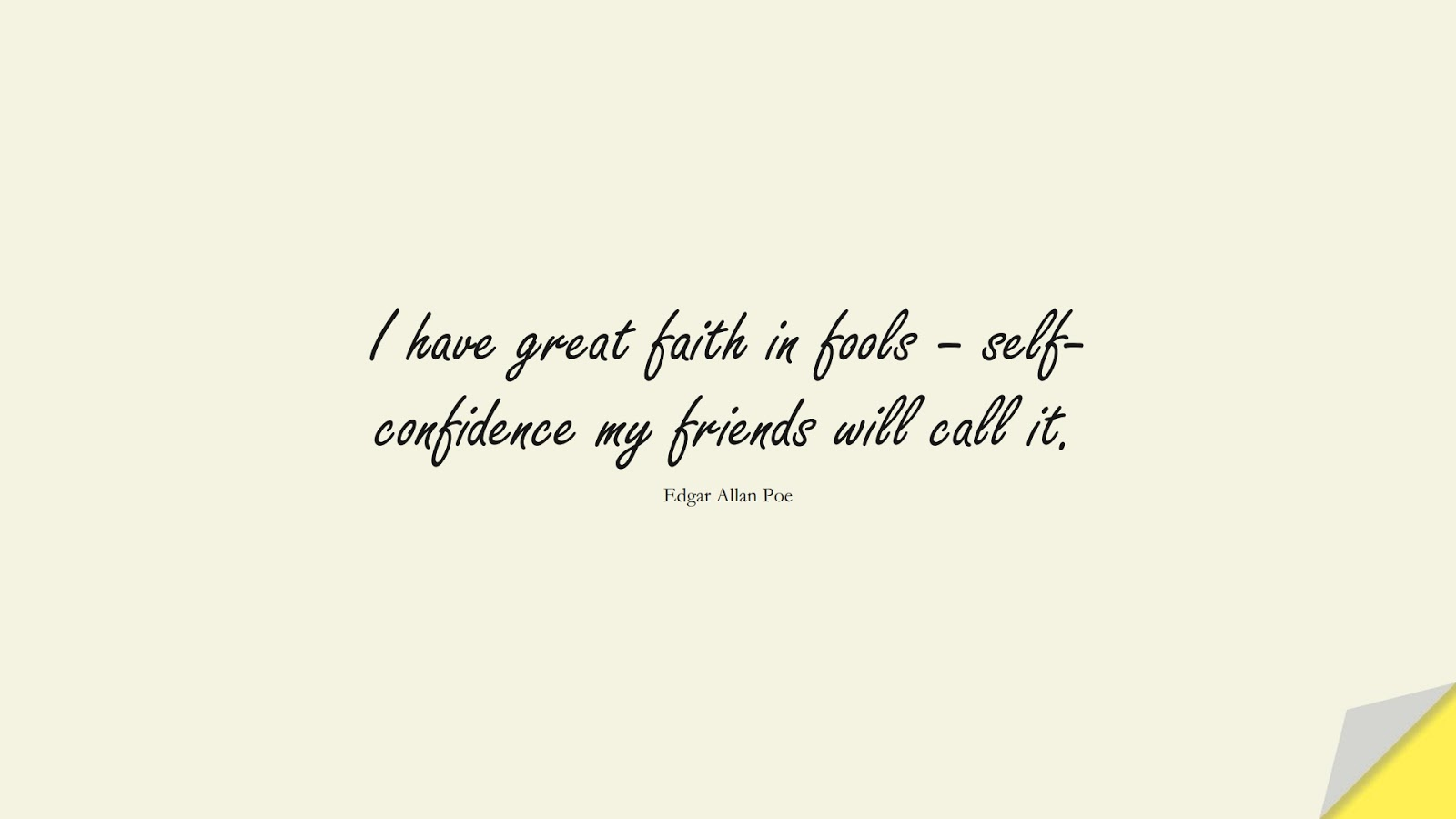I have great faith in fools – self-confidence my friends will call it. (Edgar Allan Poe);  #ShortQuotes