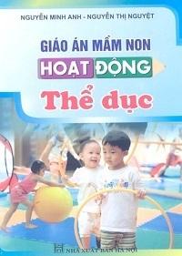 Giáo Án Mầm Non Hoạt Động Thể Dục - Nguyễn Minh Anh, Nguyễn Thị Nguyệt