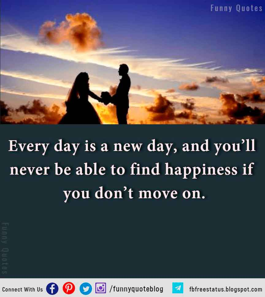Every day is a new day, and you�ll never be able to find happiness if you don�t move on.