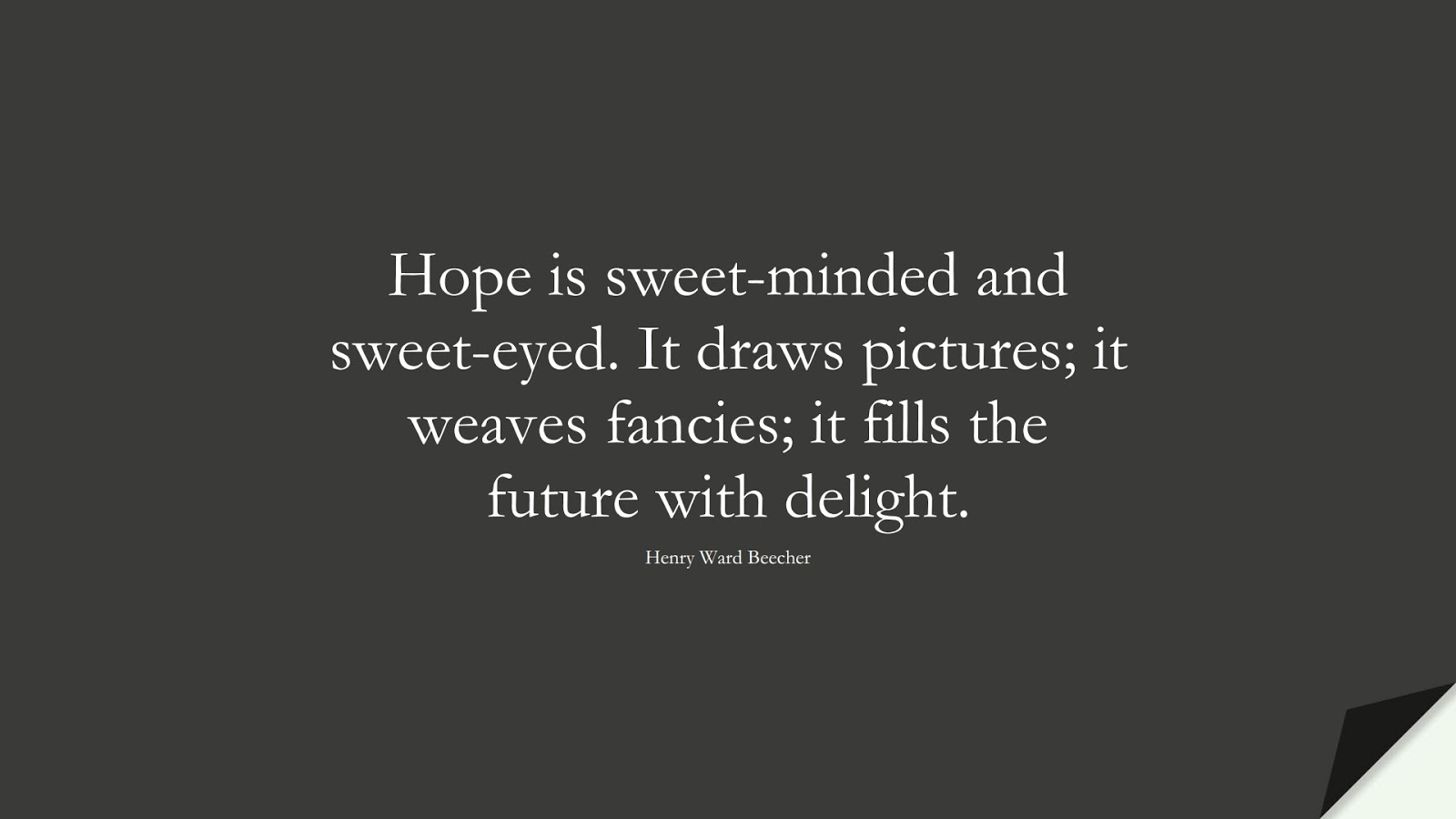 Hope is sweet-minded and sweet-eyed. It draws pictures; it weaves fancies; it fills the future with delight. (Henry Ward Beecher);  #HopeQuotes