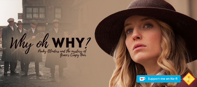 Why Oh Why? Peaky Blinders and the mystery of Grace's Crappy Hair