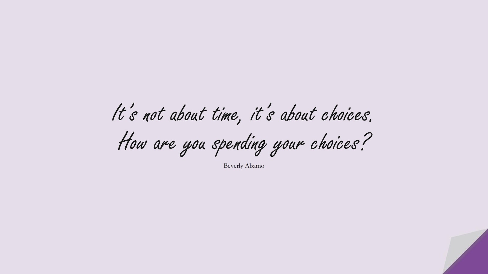 It's not about time, it's about choices. How are you spending your choices? (Beverly Abamo);  #MotivationalQuotes
