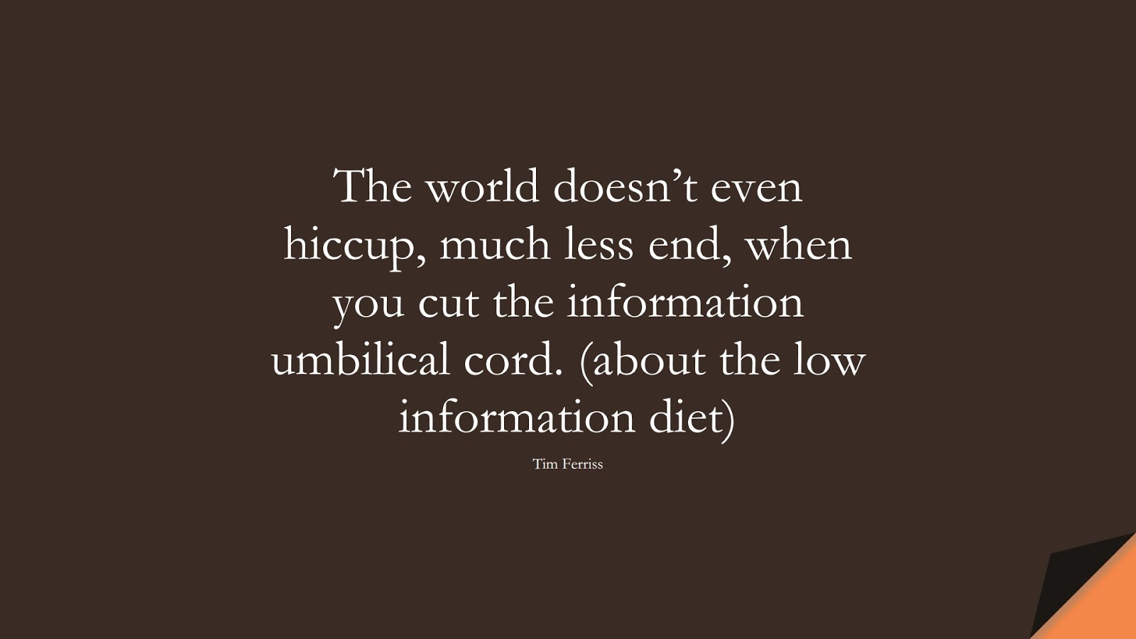 The world doesn't even hiccup, much less end, when you cut the information umbilical cord. (about the low information diet) (Tim Ferriss);  #TimFerrissQuotes