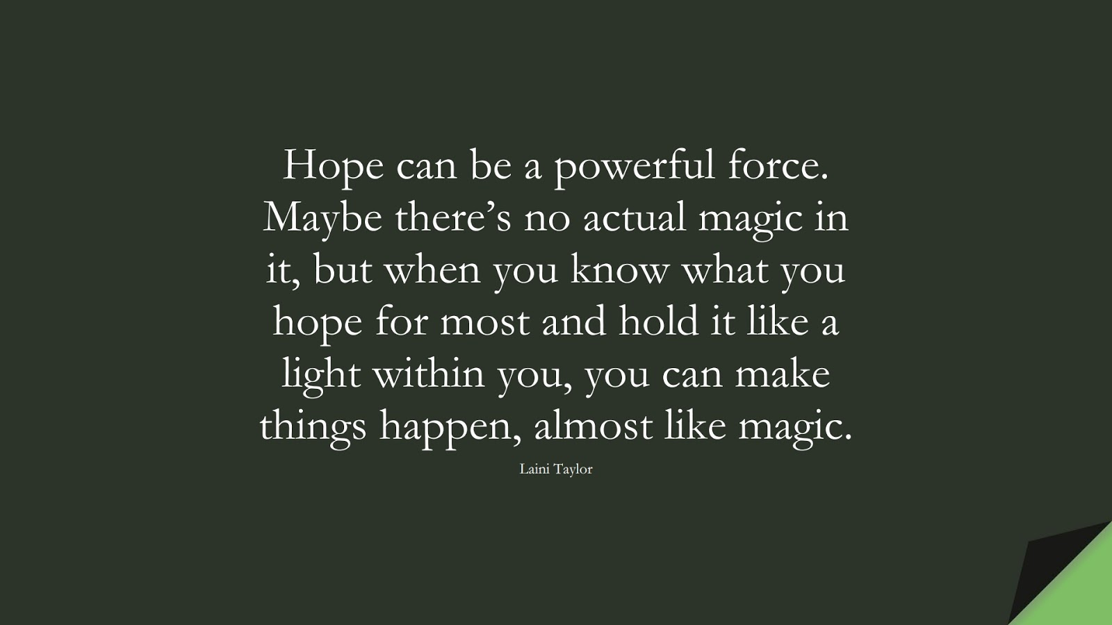 Hope can be a powerful force. Maybe there's no actual magic in it, but when you know what you hope for most and hold it like a light within you, you can make things happen, almost like magic. (Laini Taylor);  #HopeQuotes