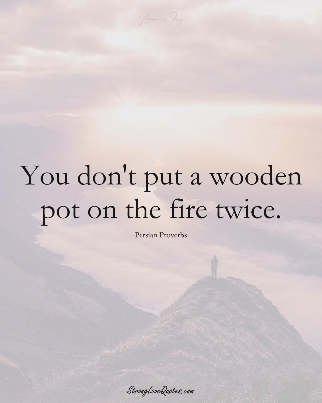 You don't put a wooden pot on the fire twice. (Persian Sayings);  #aVarietyofCulturesSayings
