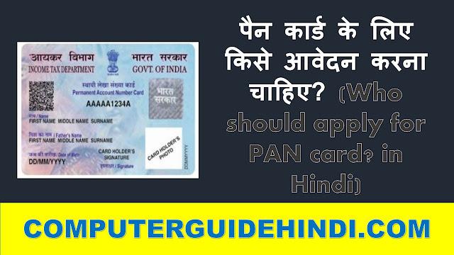 पैन कार्ड के लिए किसे आवेदन करना चाहिए? (Who should apply for PAN card? in Hindi)