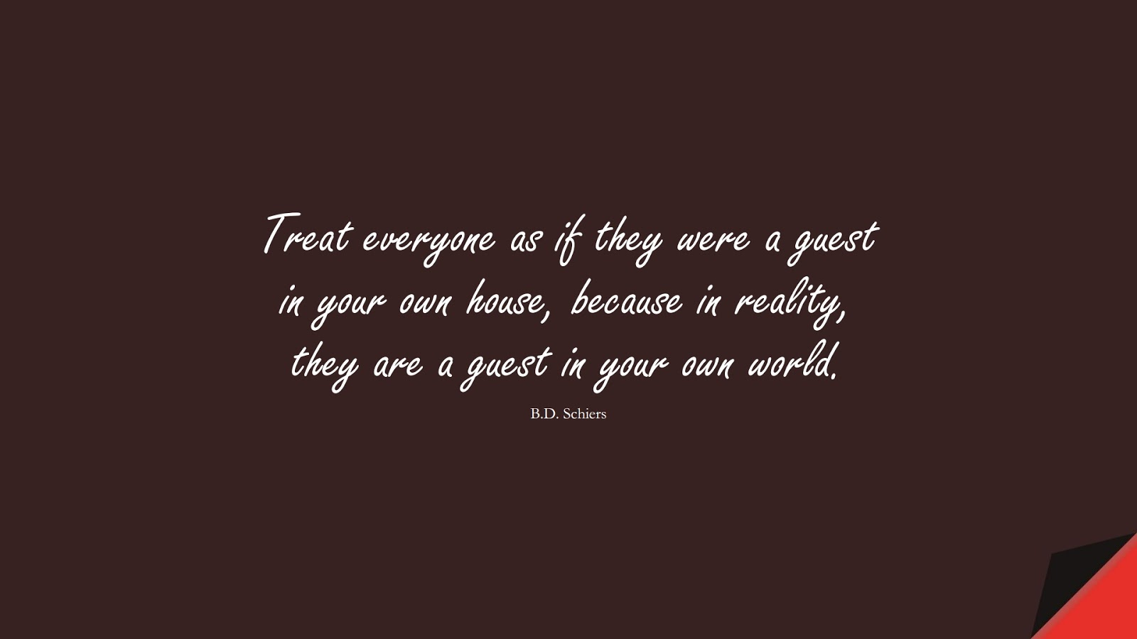 Treat everyone as if they were a guest in your own house, because in reality, they are a guest in your own world. (B.D. Schiers);  #RelationshipQuotes