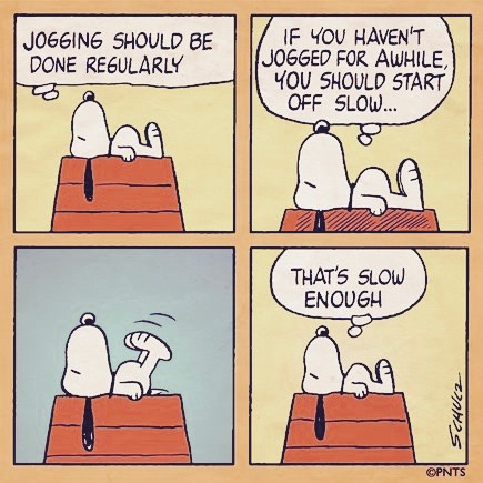 Snoopy on his dog house. If you haven't jogged for awhile you should start off slow. Raises his legs in the air. That's slow enough. Does sighing count as exercise?