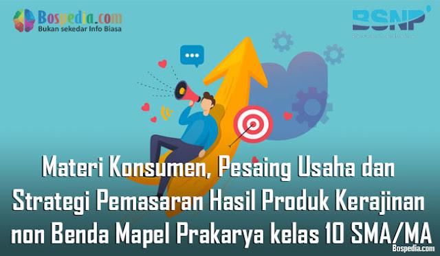 Materi Konsumen, Pesaing Usaha dan Strategi Pemasaran Hasil Produk Kerajinan non Benda Mapel Prakarya kelas 10 SMA/MA