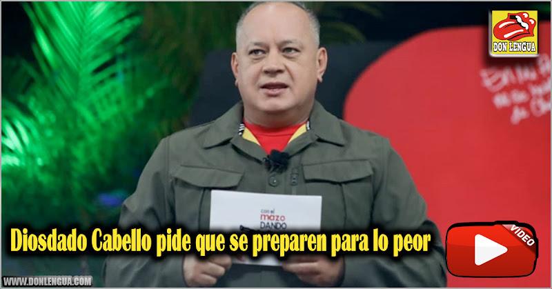 Diosdado Cabello pide que se preparen para lo peor