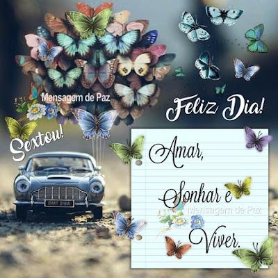 Feliz Dia! Amar, Sonhar e Viver! Sextou!