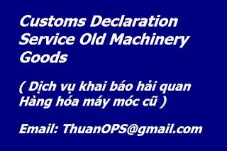 Customs Declaration Service Old Machinery Goods  ( Dịch vụ khai báo hải quan Hàng hóa máy móc cũ )
