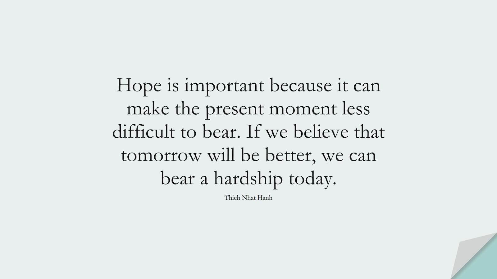 Hope is important because it can make the present moment less difficult to bear. If we believe that tomorrow will be better, we can bear a hardship today. (Thich Nhat Hanh);  #HopeQuotes