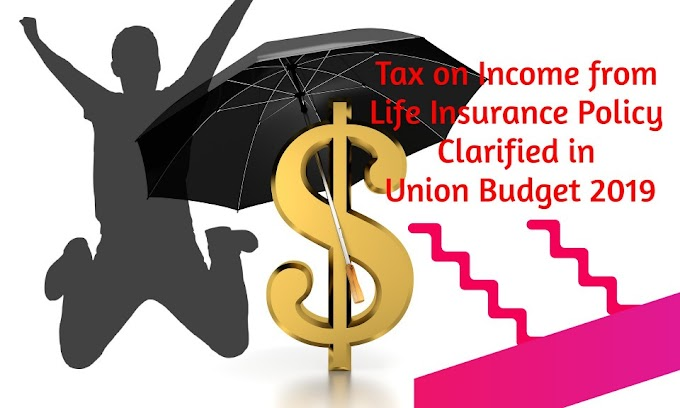 Tax on Income from Life Insurance Policy Clarified in Union Budget 2019
