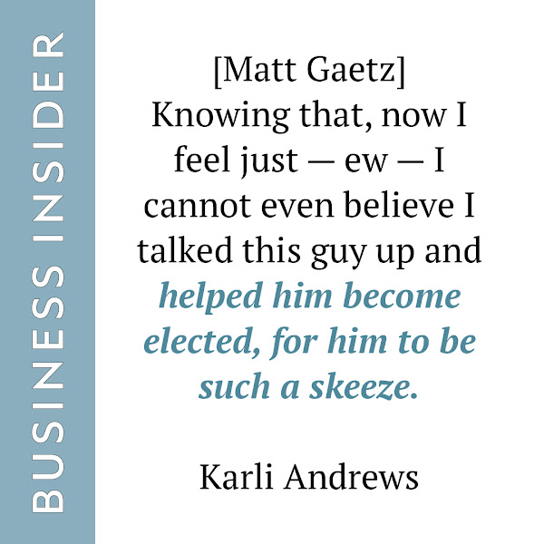 [Matt Gaetz] Knowing that, now I feel just — ew — I cannot even believe I talked this guy up and helped him become elected, for him to be such a skeeze. — Karli Andrews, former 2016 campaign staffer