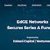 EdGE Networks Raises Series A funding from Kalaari Capital and Ventureast