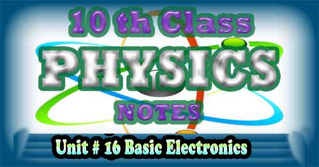 10th Class Physics Notes Unit 16 Basic Electronics