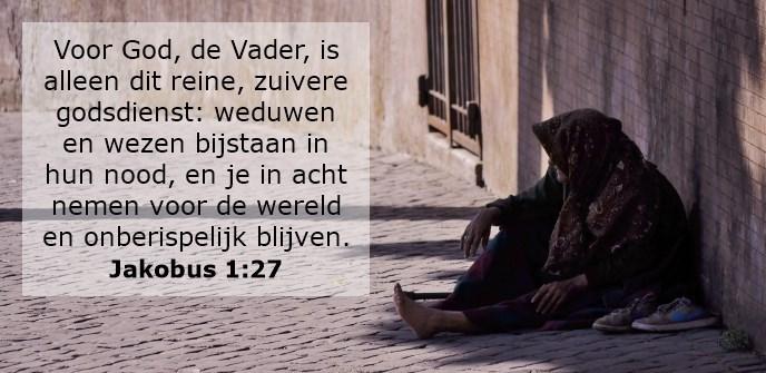 Voor God, de Vader, is alleen dit reine, zuivere godsdienst: weduwen en wezen bijstaan in hun nood, en je in acht nemen voor de wereld en onberispelijk blijven.