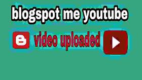 blogger me youtube video upload kaise kare.