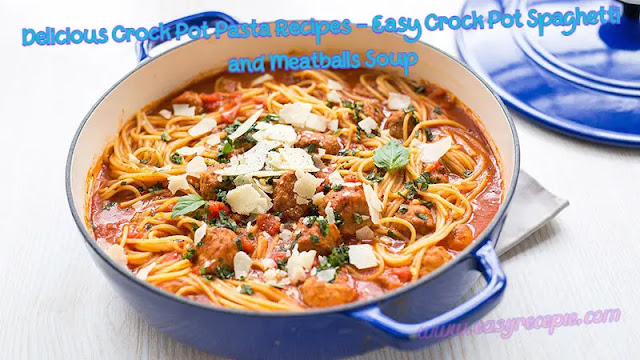 Delicious Crock Pot Pasta Recipes - Easy Crock Pot Spaghetti and Meatballs Soup