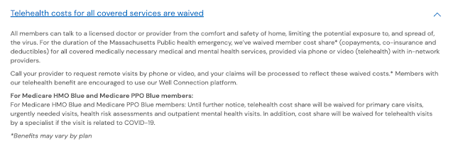 Out-of-pocket COVID-19 costs are waived Telehealth costs for all covered services are waived All members can talk to a licensed doctor or provider from the comfort and safety of home, limiting the potential exposure to, and spread of, the virus. For the duration of the Massachusetts Public health emergency, we've waived member cost share* (copayments, co-insurance and deductibles) for all covered medically necessary medical and mental health services, provided via phone or video (telehealth) with in-network providers.  Call your provider to request remote visits by phone or video, and your claims will be processed to reflect these waived costs.* Members with our telehealth benefit are encouraged to use our Well Connection platform.  For Medicare HMO Blue and Medicare PPO Blue members: For Medicare HMO Blue and Medicare PPO Blue members: Until further notice, telehealth cost share will be waived for primary care visits, urgently needed visits, health risk assessments and outpatient mental health visits. In addition, cost share will be waived for telehealth visits by a specialist if the visit is related to COVID-19.  *Benefits may vary by plan